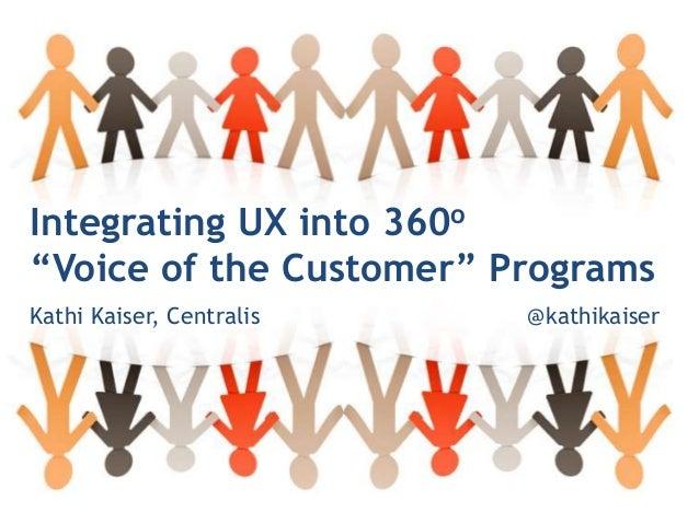 """@kathikaiserIntegrating UX into 360o""""Voice of the Customer"""" ProgramsKathi Kaiser, Centralis @kathikaiser"""
