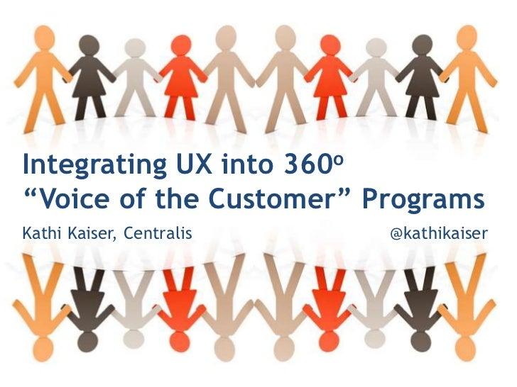 """Integrating UX into 360o  """"Voice of the Customer"""" Programs  Kathi Kaiser, Centralis   @kathikaiser@kathikaiser"""