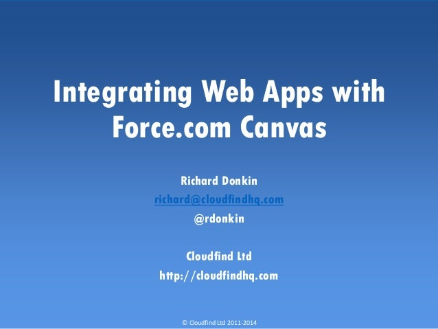 © Cloudfind Ltd 2011-2014 Integrating Web Apps with Force.com Canvas Richard Donkin richard@cloudfindhq.com @rdonkin Cloud...