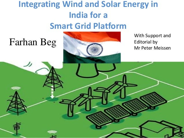 Integrating Wind and Solar Energy in India for a Smart Grid Platform  Farhan Beg  With Support and Editorial by Mr Peter M...
