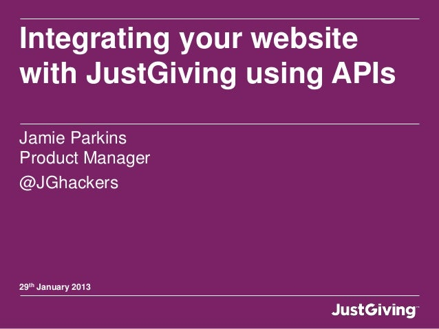Integrating your website with JustGiving using APIs Jamie Parkins Product Manager @JGhackers 29th January 2013