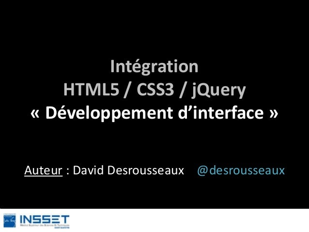 Intégration HTML5 / CSS3 / jQuery « Développement d'interface » Auteur : David Desrousseaux @desrousseaux