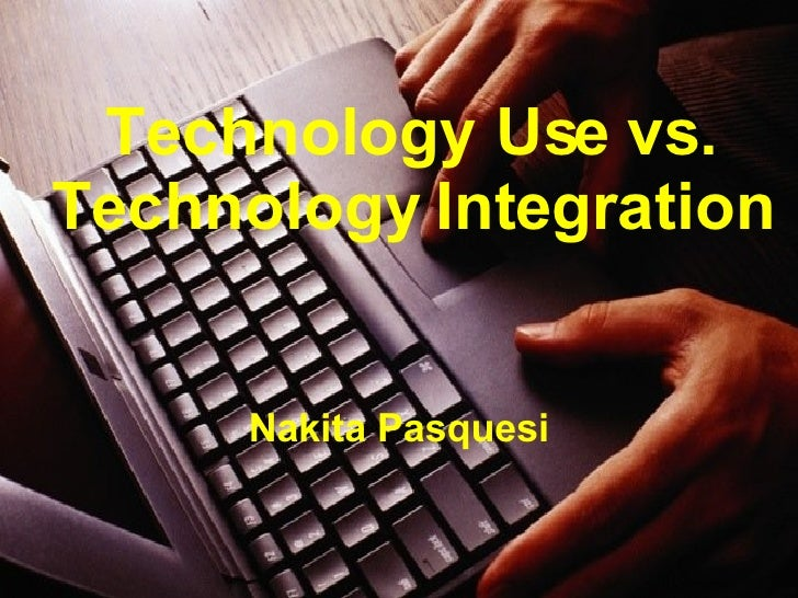 Technology Use vs. Technology Integration Nakita Pasquesi