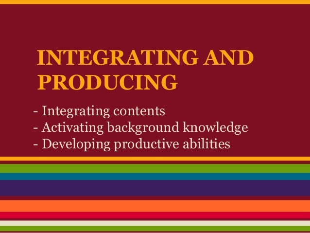 INTEGRATING AND PRODUCING - Integrating contents - Activating background knowledge - Developing productive abilities