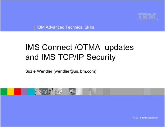 ® IBM Advanced Technical Skills © 2013 IBM Corporation IMS Connect /OTMA updates and IMS TCP/IP Security Suzie Wendler (we...