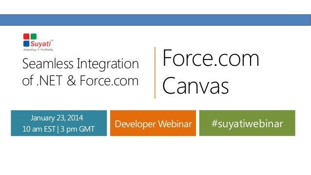 Seamless Integration of .NET & Force.com January 23, 2014 10 am EST | 3 pm GMT  Force.com Canvas  Developer Webinar  #suya...