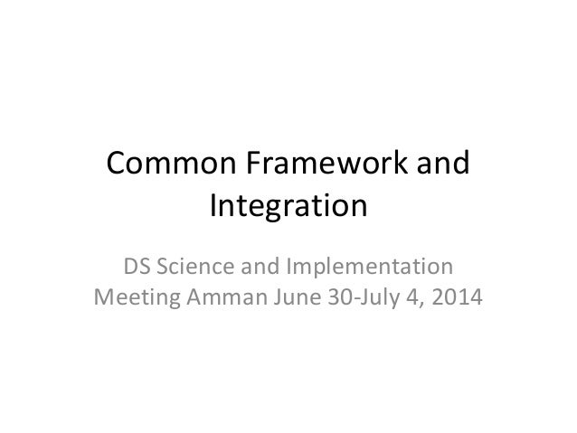 Common Framework and Integration DS Science and Implementation Meeting Amman June 30-July 4, 2014