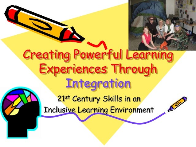 Creating Powerful Learning  Experiences Through       Integration       21st Century Skills in an   Inclusive Learning Env...