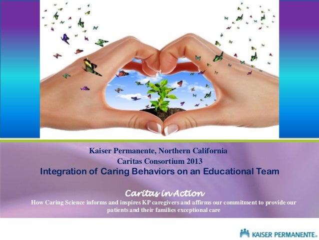 Kaiser Permanente, Northern California Caritas Consortium 2013  Integration of Caring Behaviors on an Educational Team Car...