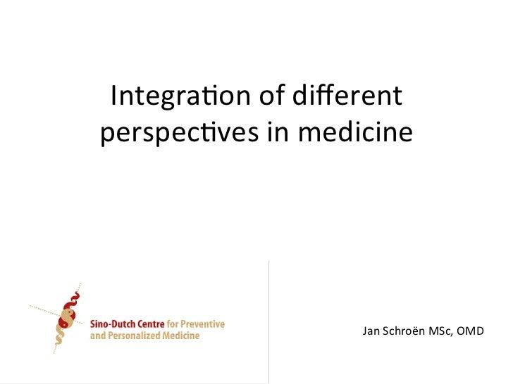 Integra(on of different perspec(ves in medicine                            Jan Schroën MSc, OMD