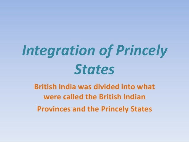 Integration of Princely        States British India was divided into what    were called the British Indian  Provinces and...