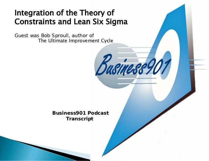 Integration of the Theory ofConstraints and Lean Six SigmaGuest was Bob Sproull, author of         The Ultimate Improvemen...