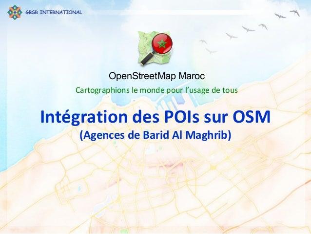 OpenStreetMap Maroc Cartographions le monde pour l'usage de tous Intégration des POIs sur OSM (Agences de Barid Al Maghrib)