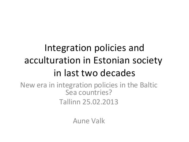 Integration policies and acculturation in Estonian society        in last two decadesNew era in integration policies in th...