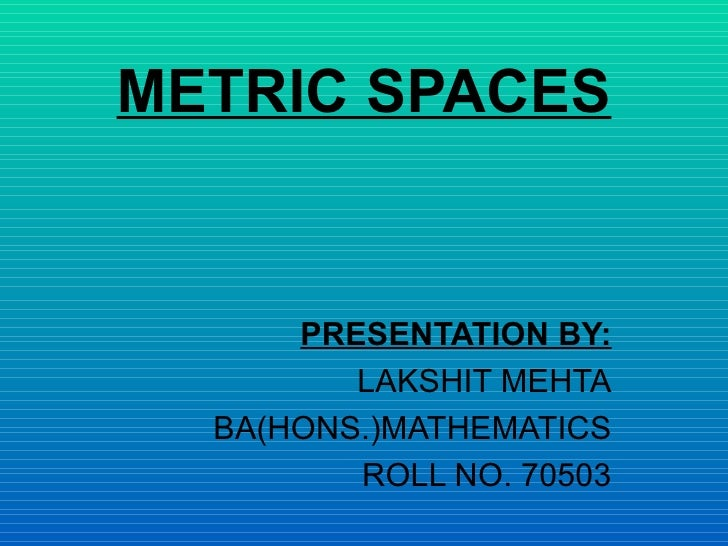 METRIC SPACES PRESENTATION BY: LAKSHIT MEHTA BA(HONS.)MATHEMATICS ROLL NO. 70503