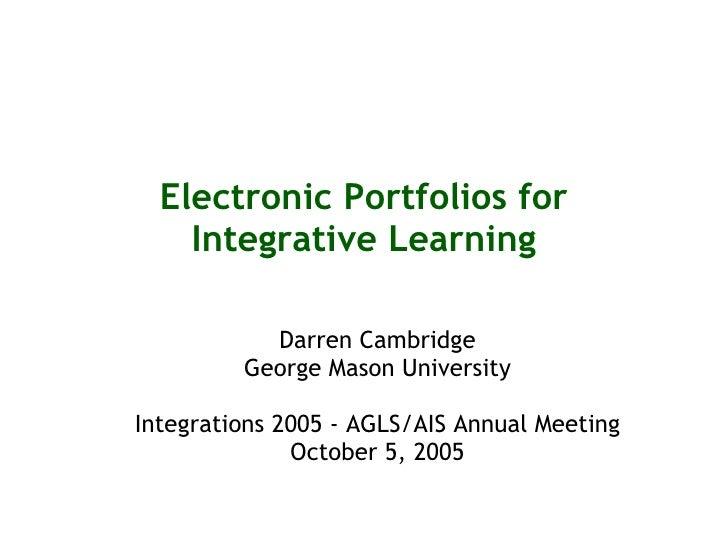 Electronic Portfolios for Integrative Learning Darren Cambridge George Mason University Integrations 2005 - AGLS/AIS Annua...