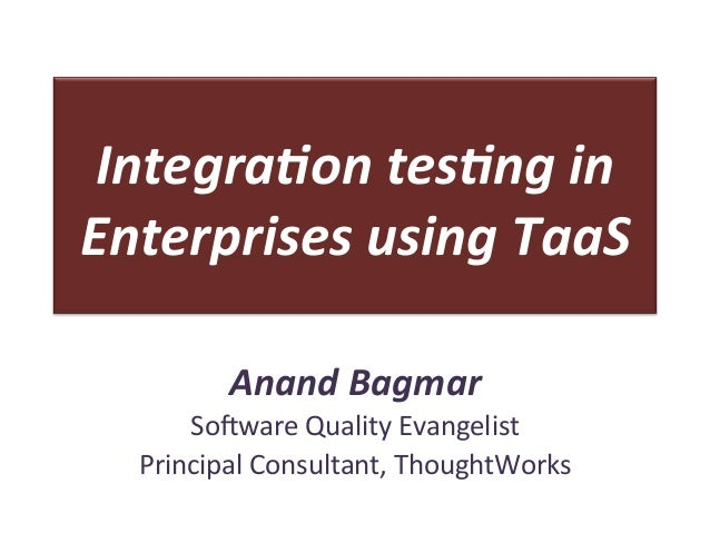 Integra(on	   tes(ng	   in	    Enterprises	   using	   TaaS	    Anand	   Bagmar	    So#ware	   Quality	   Evangelist	    P...