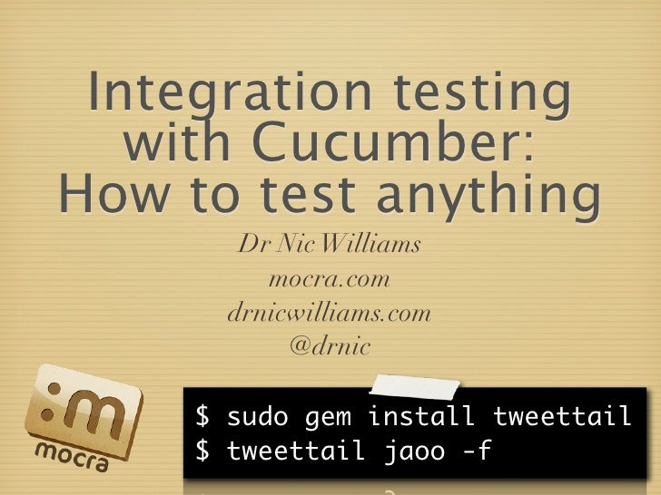 Integration testing    with Cucumber: How to test anything         Dr Nic Williams           mocra.com        drnicwilliam...