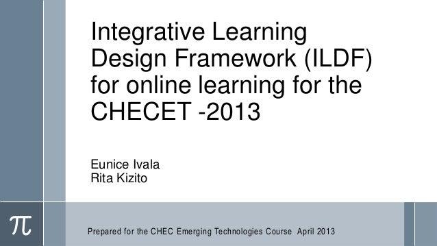 Integrative LearningDesign Framework (ILDF)for online learning for theCHECET -2013Eunice IvalaRita KizitoPrepared for the ...