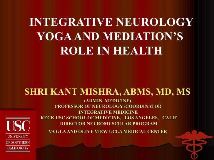 INTEGRATIVE NEUROLOGY YOGA AND MEDIATION'S  ROLE IN HEALTH SHRI KANT MISHRA, ABMS, MD, MS  (ADMIN. MEDICINE)  PROFESSOR OF...
