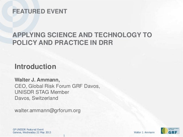 GP UNISDR Featured EventGeneva, Wednesday 22 May 2013 Walter J. Ammann1FEATURED EVENTAPPLYING SCIENCE AND TECHNOLOGY TOPOL...