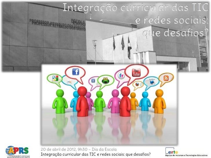 20 de abril de 2012, 9h30 – Dia da EscolaIntegração curricular das TIC e redes sociais: que desafios?