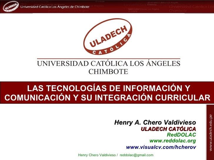 LAS TECNOLOGÍAS DE INFORMACIÓN YCOMUNICACIÓN Y SU INTEGRACIÓN CURRICULAR                                  Henry A. Chero V...