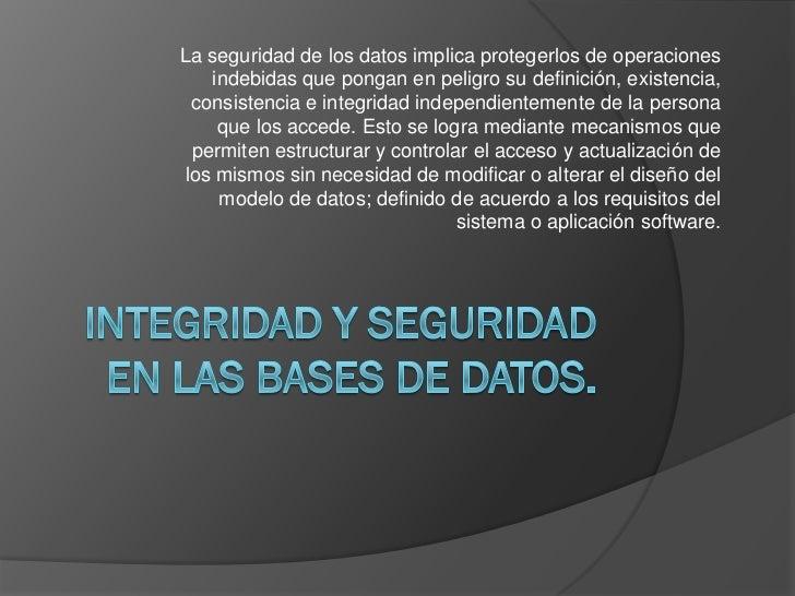 La seguridad de los datos implica protegerlos de operaciones    indebidas que pongan en peligro su definición, existencia,...
