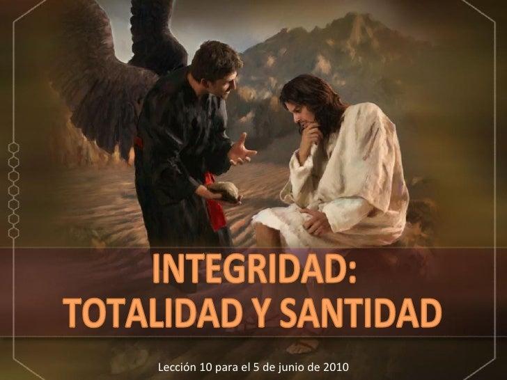 Lección 10 para el 5 de junio de 2010 INTEGRIDAD: TOTALIDAD Y SANTIDAD