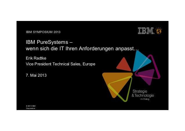 © 2013 IBMCorporationIBM PureSystems –wenn sich die IT Ihren Anforderungen anpasstErik RadtkeVice President Technical Sale...