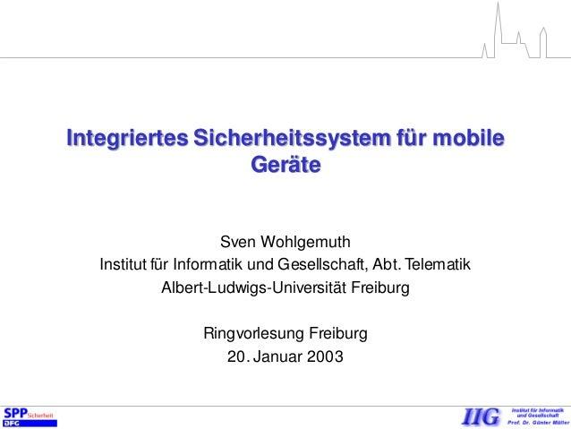 Integriertes Sicherheitssystem für mobile Geräte Sven Wohlgemuth Institut für Informatik und Gesellschaft, Abt. Telematik ...