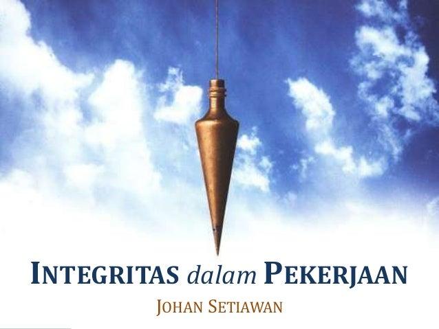 INTEGRITAS dalam PEKERJAAN JOHAN SETIAWAN