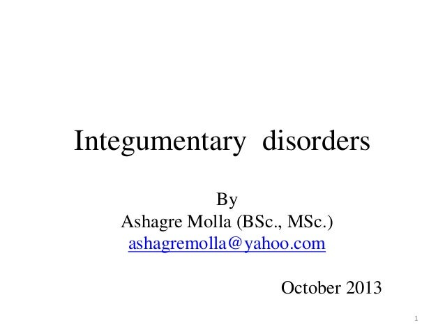 Integumentary disorders By Ashagre Molla (BSc., MSc.) ashagremolla@yahoo.com  October 2013 1
