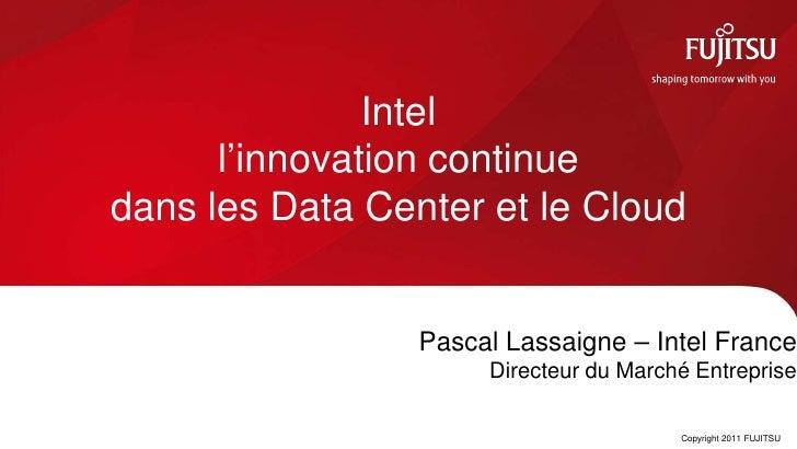 Intel      l'innovation continuedans les Data Center et le Cloud                 Pascal Lassaigne – Intel France          ...