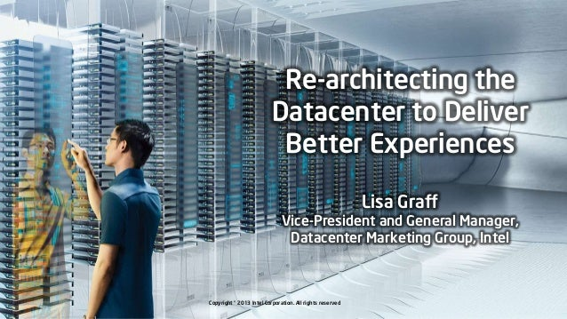 Re-architecting the Datacenter to Deliver Better Experiences Lisa Graff  Vice-President and General Manager, Datacenter Ma...
