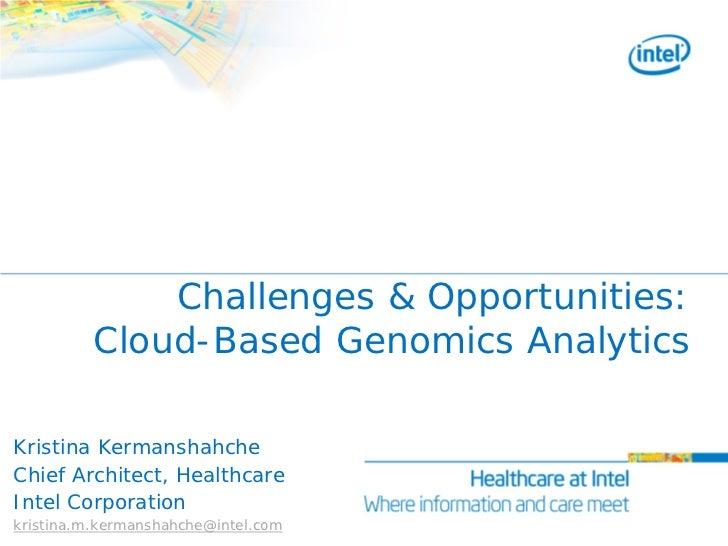 Challenges & Opportunities:          Cloud-Based Genomics AnalyticsKristina KermanshahcheChief Architect, HealthcareIntel ...