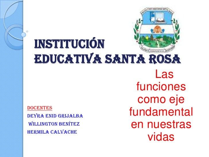INSTITUCIÓN EDUCATIVA SANTA ROSA<br />Las funciones  como eje   fundamental  en nuestras vidas<br />DOCENTES<br />Deyra En...