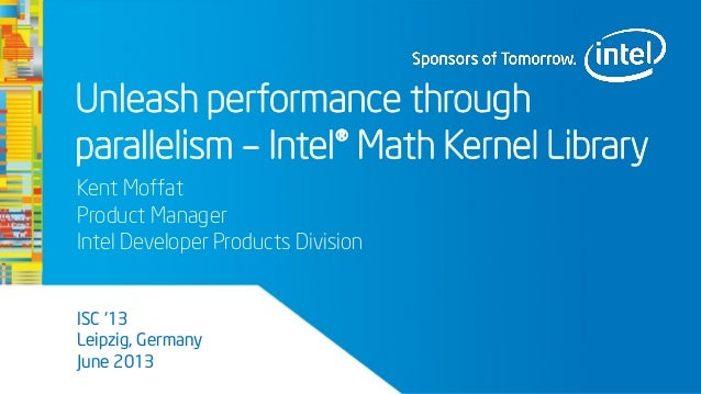 Unleash performance throughparallelism – Intel® Math Kernel LibraryKent MoffatProduct ManagerIntel Developer Products Divi...