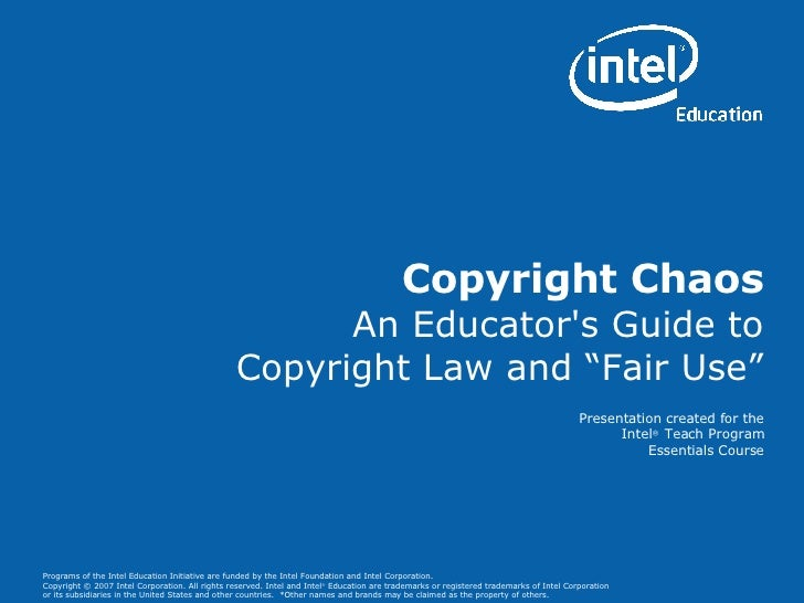 "Copyright Chaos An Educator's Guide to Copyright Law and ""Fair Use"" Presentation created for the Intel ®  Teach Program Es..."