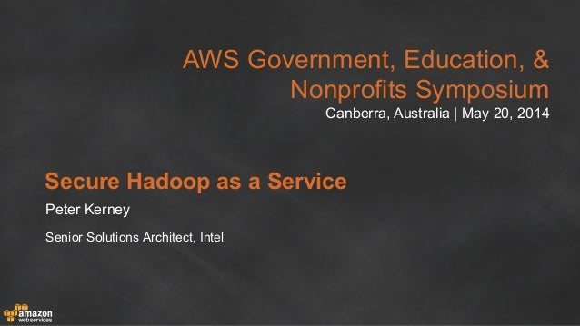 AWS Government, Education, & Nonprofits Symposium Canberra, Australia | May 20, 2014 Secure Hadoop as a Service Peter Kern...