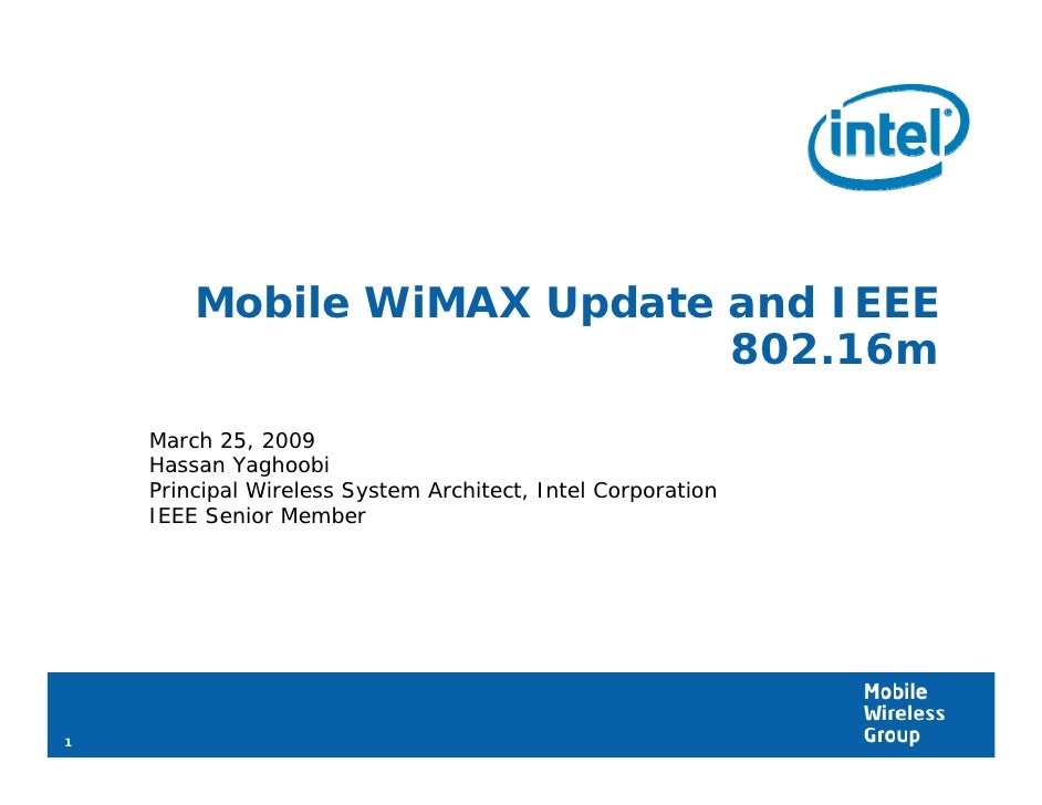Mobile WiMAX Update and IEEE                             802.16m     March 25, 2009     Hassan Yaghoobi     Principal Wire...