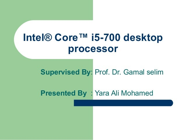 Intel® Core™ i5-700 desktop processor Supervised By: Prof. Dr. Gamal selim Presented By : Yara Ali Mohamed