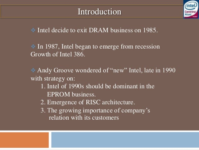 Introduction  Intel decide to exit DRAM business on 1985.  In 1987, Intel began to emerge from recession Growth of Intel...