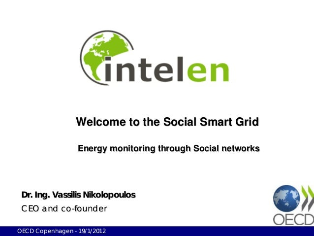 Welcome to the Social Smart Grid                  Energy monitoring through Social networks Dr. Ing. Vassilis Nikolopoulos...