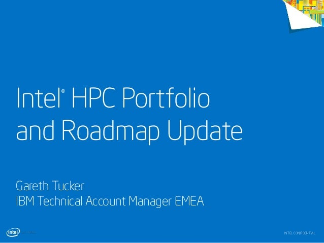 Intel HPC Portfolio and Roadmap Update ®  Gareth Tucker IBM Technical Account Manager EMEA INTEL CONFIDENTIAL