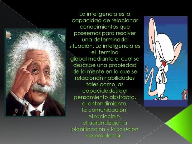La inteligencia es la capacidad de relacionar conocimientos que poseemos para resolver una determinada situación. Laintel...