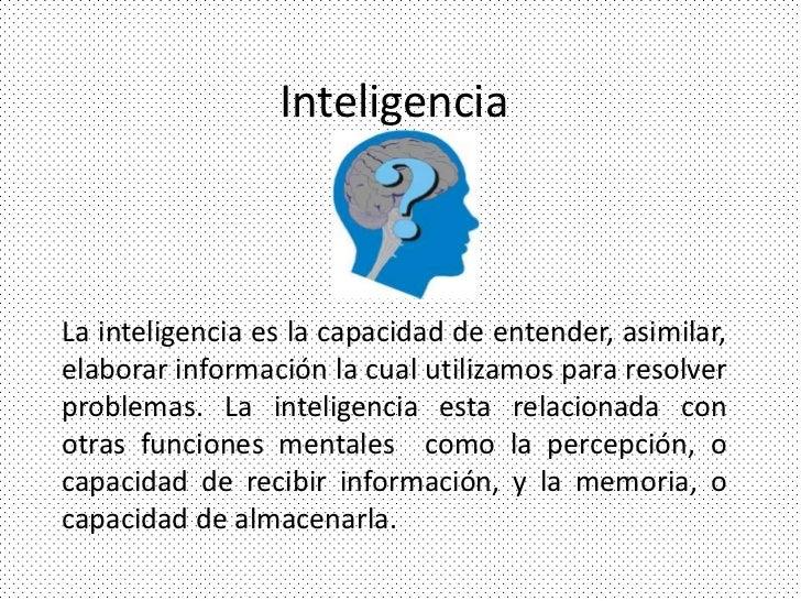 InteligenciaLa inteligencia es la capacidad de entender, asimilar,elaborar información la cual utilizamos para resolverpro...