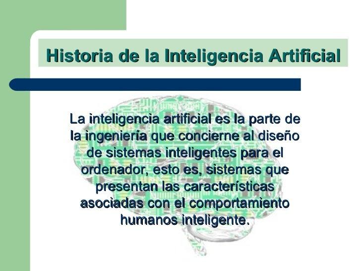 Historia de la Inteligencia Artificial <ul><li>La inteligencia artificial es la parte de la ingeniería que concierne al di...