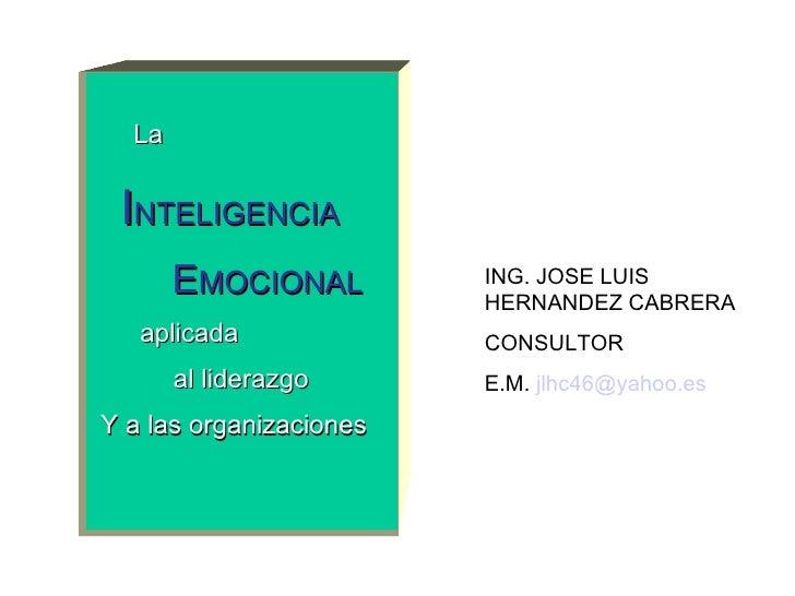 ING. JOSE LUIS HERNANDEZ CABRERA CONSULTOR E.M.  [email_address]   La I NTELIGENCIA E MOCIONAL aplicada al liderazgo Y a l...