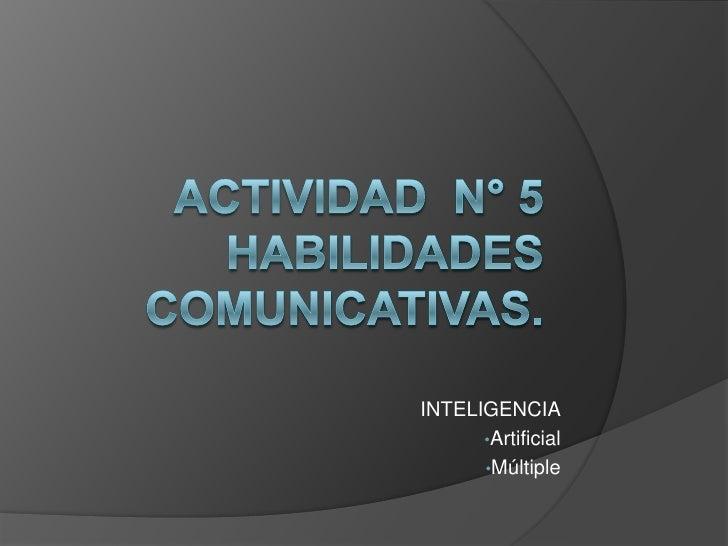 Actividad  N° 5Habilidades comunicativas.<br />INTELIGENCIA<br /><ul><li>Artificial